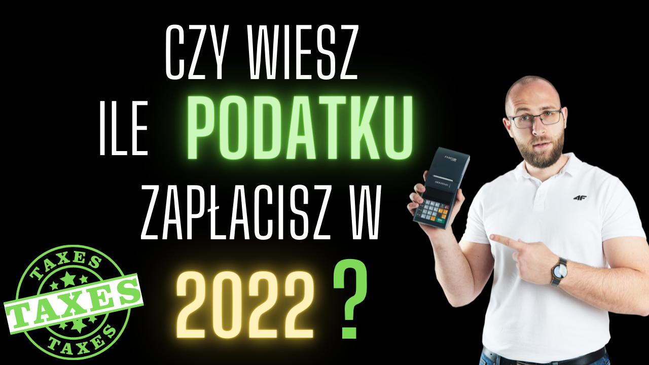 czy wiesz ile podatku zapłacisz w 2022?